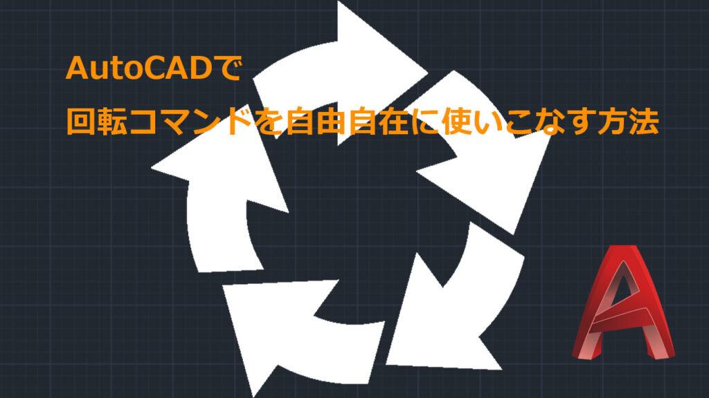 AutoCADで「回転」コマンドを自由自在に使いこなすための3つの方法