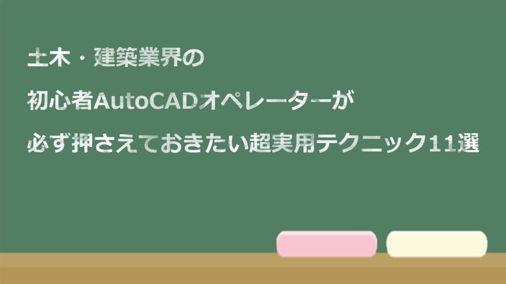土木・建築業界の初心者AutoCADオペレーターが必ず押さえておきたい超実用テクニック11選