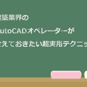 初心者AutoCADオペレーターが必ず押さえておきたい超実用的な使い方11選